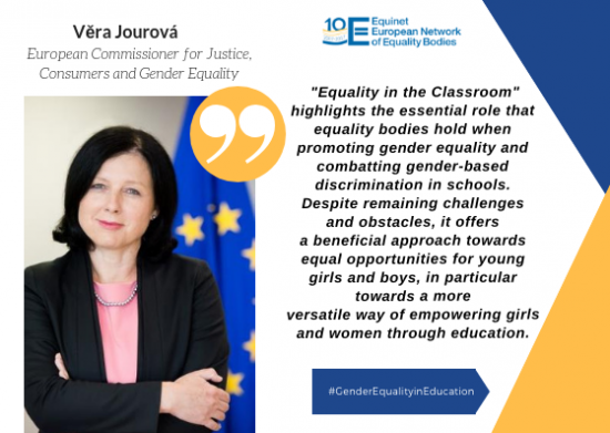 Quote by Vera Jourova:  Equality in the Classroom highlights the essential role that equality bodies hold when promoting gender equality and combatting gender-based discrimination in schools. Despite remaining challenges and obstacles, it offers a beneficial approach towards equal opportunities for young girls and boys, in particular towards a more versatile way of empowering girls and women through education.